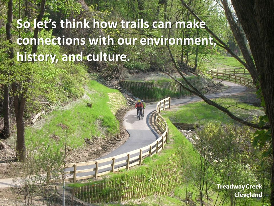 So let's think how trails can make connections with our environment, history, and culture. Treadway Creek Cleveland