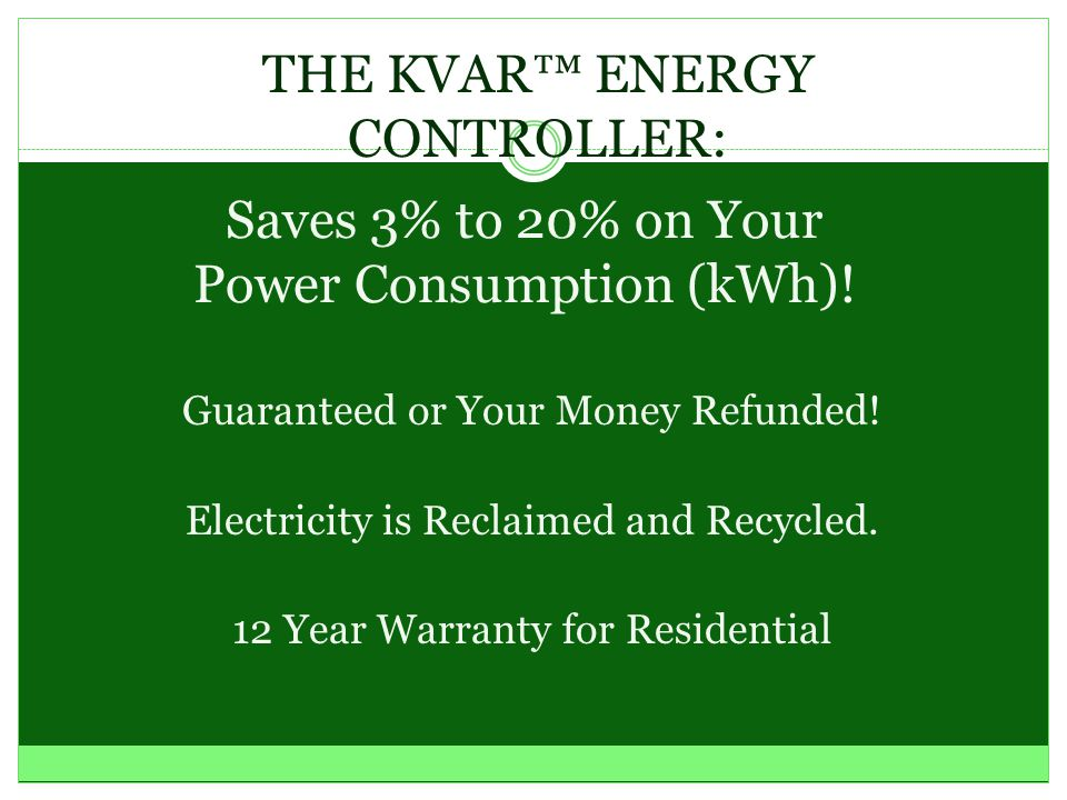 PRESENTS: THE KVAR™ ENERGY CONTROLLER Power Catch, Inc. Recycle Your Electricity Reduce Your Carbon Footprint ! Grab Your Net Visit www.PowerCatch.net