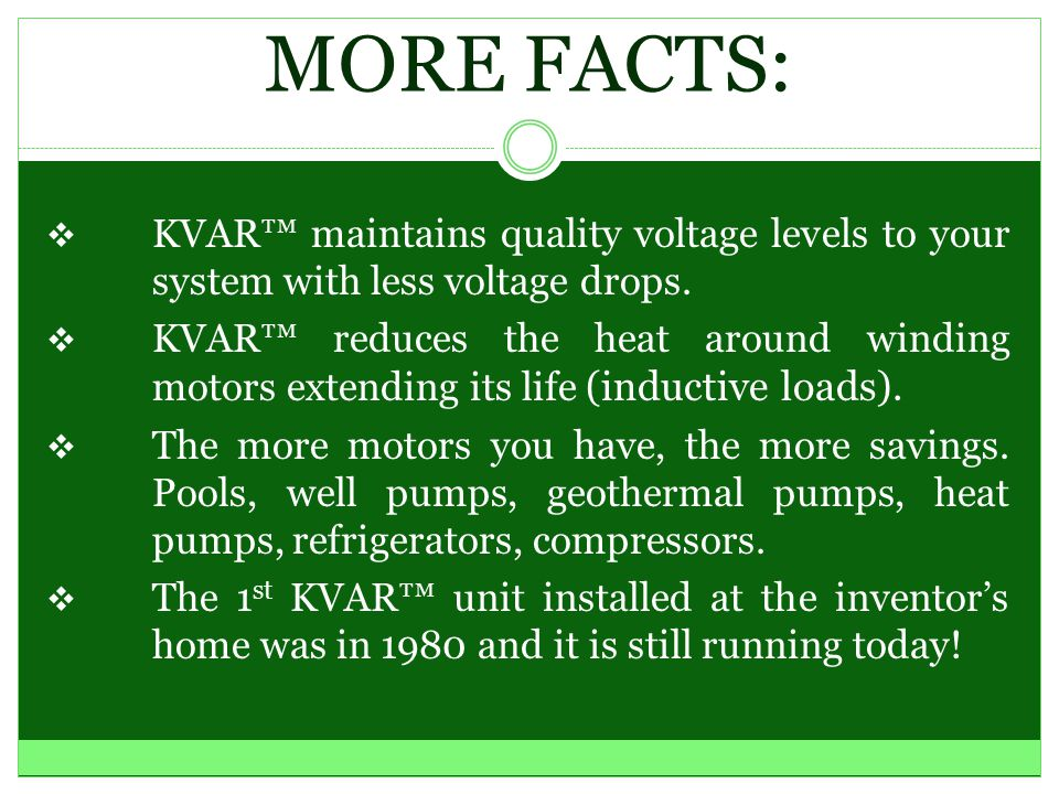 FACTS:  Over 200,000 units are installed all over the world.  KVAR™ captures the wasted energy that is present when running motors.  KVAR™ recycles