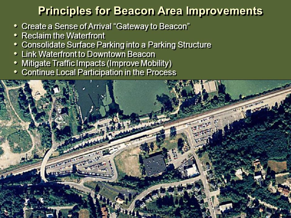 Principles for Beacon Area Improvements Principles for Beacon Area Improvements Create a Sense of Arrival Gateway to Beacon Reclaim the Waterfront Consolidate Surface Parking into a Parking Structure Link Waterfront to Downtown Beacon Mitigate Traffic Impacts (Improve Mobility) Continue Local Participation in the Process Create a Sense of Arrival Gateway to Beacon Reclaim the Waterfront Consolidate Surface Parking into a Parking Structure Link Waterfront to Downtown Beacon Mitigate Traffic Impacts (Improve Mobility) Continue Local Participation in the Process