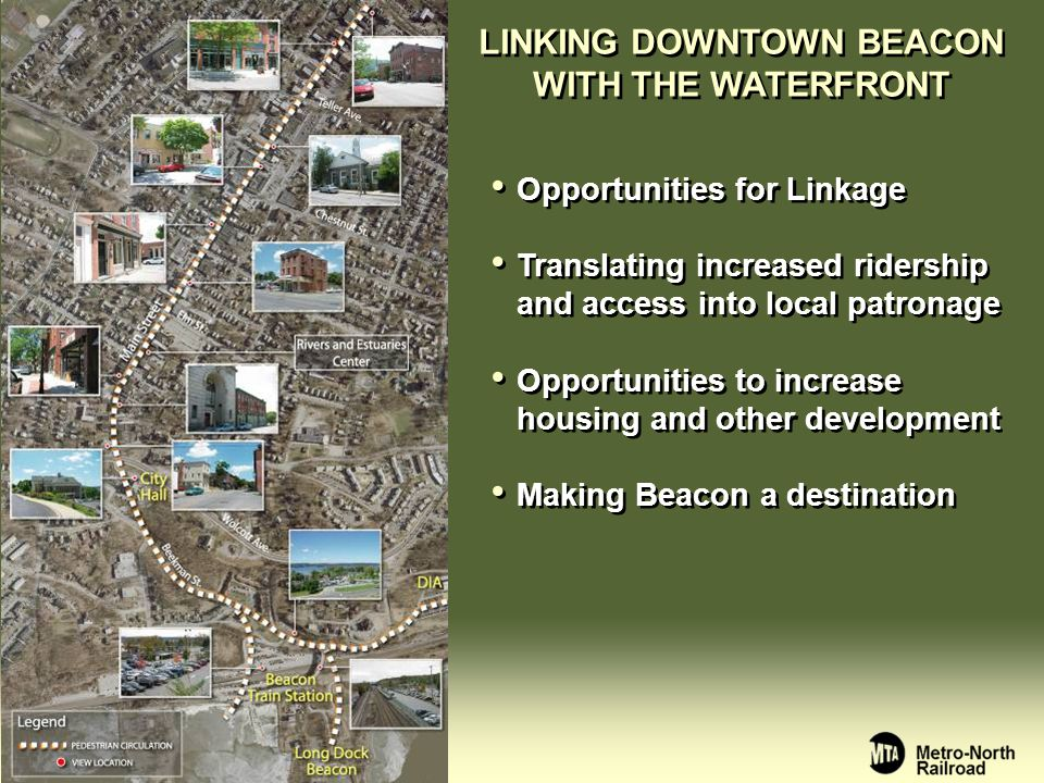 LINKING DOWNTOWN BEACON WITH THE WATERFRONT Opportunities for Linkage Translating increased ridership and access into local patronage Opportunities to increase housing and other development Making Beacon a destination Opportunities for Linkage Translating increased ridership and access into local patronage Opportunities to increase housing and other development Making Beacon a destination