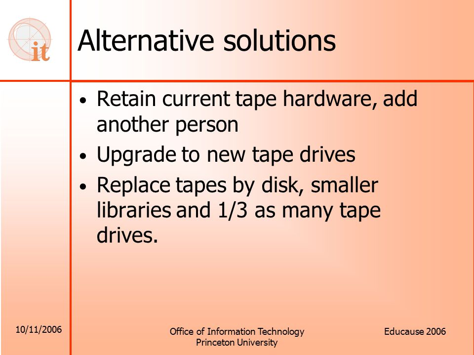 10/11/2006 Office of Information Technology Princeton University Educause 2006 Alternative solutions Retain current tape hardware, add another person Upgrade to new tape drives Replace tapes by disk, smaller libraries and 1/3 as many tape drives.