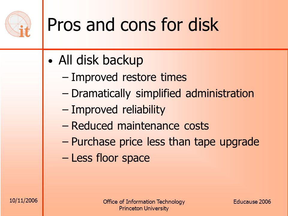 10/11/2006 Office of Information Technology Princeton University Educause 2006 Pros and cons for disk All disk backup –Improved restore times –Dramatically simplified administration –Improved reliability –Reduced maintenance costs –Purchase price less than tape upgrade –Less floor space