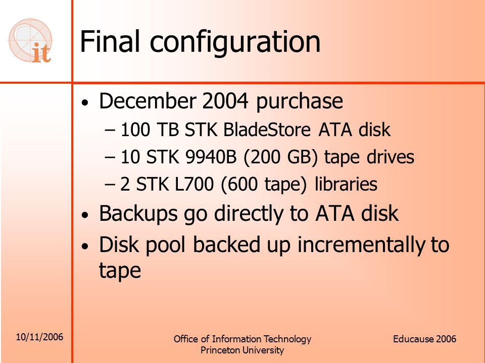 10/11/2006 Office of Information Technology Princeton University Educause 2006 Final configuration December 2004 purchase –100 TB STK BladeStore ATA disk –10 STK 9940B (200 GB) tape drives –2 STK L700 (600 tape) libraries Backups go directly to ATA disk Disk pool backed up incrementally to tape