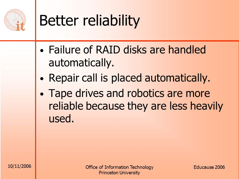 10/11/2006 Office of Information Technology Princeton University Educause 2006 Better reliability Failure of RAID disks are handled automatically.