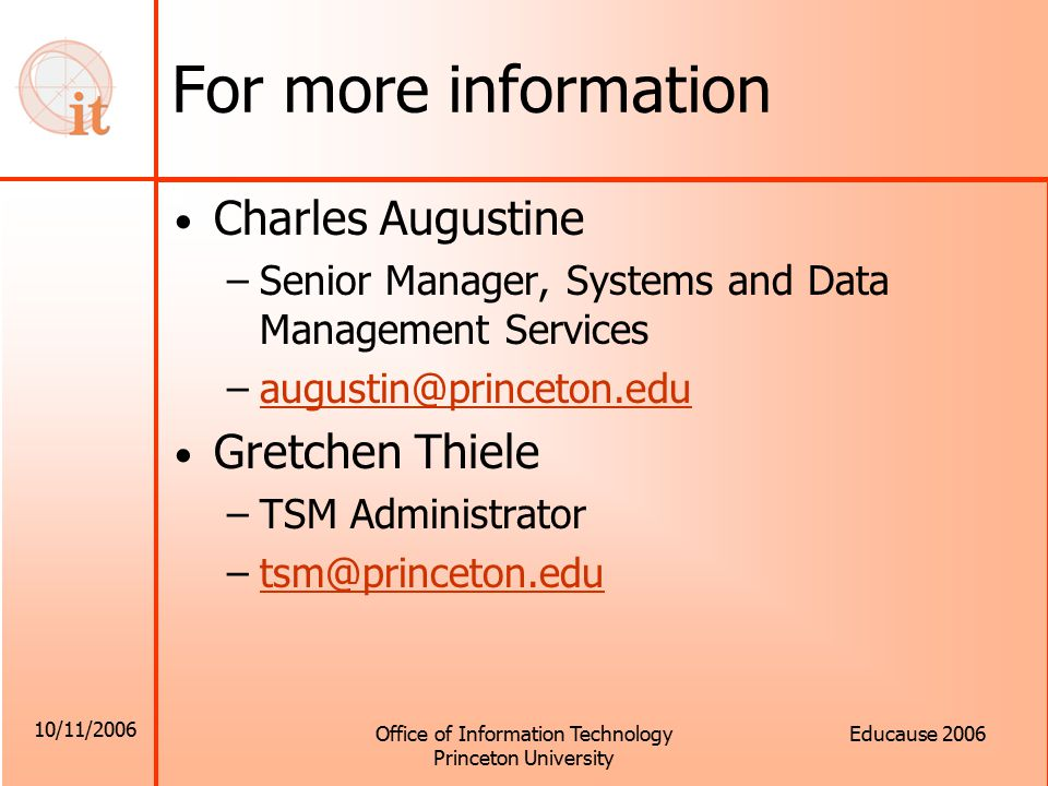 10/11/2006 Office of Information Technology Princeton University Educause 2006 For more information Charles Augustine –Senior Manager, Systems and Data Management Services –augustin@princeton.eduaugustin@princeton.edu Gretchen Thiele –TSM Administrator –tsm@princeton.edutsm@princeton.edu