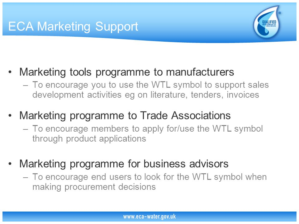 ECA Marketing Support Marketing tools programme to manufacturers –To encourage you to use the WTL symbol to support sales development activities eg on literature, tenders, invoices Marketing programme to Trade Associations –To encourage members to apply for/use the WTL symbol through product applications Marketing programme for business advisors –To encourage end users to look for the WTL symbol when making procurement decisions