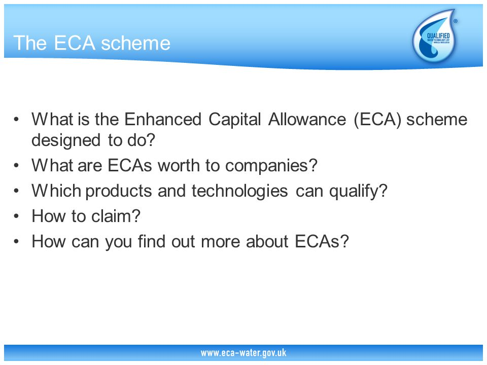 ECA Marketing Support The Government Can't overtly promote any specific products or technologies as qualifying for ECAs But can promote the products and technologies on the Water Technology List as meeting the criteria to enable ECA claims