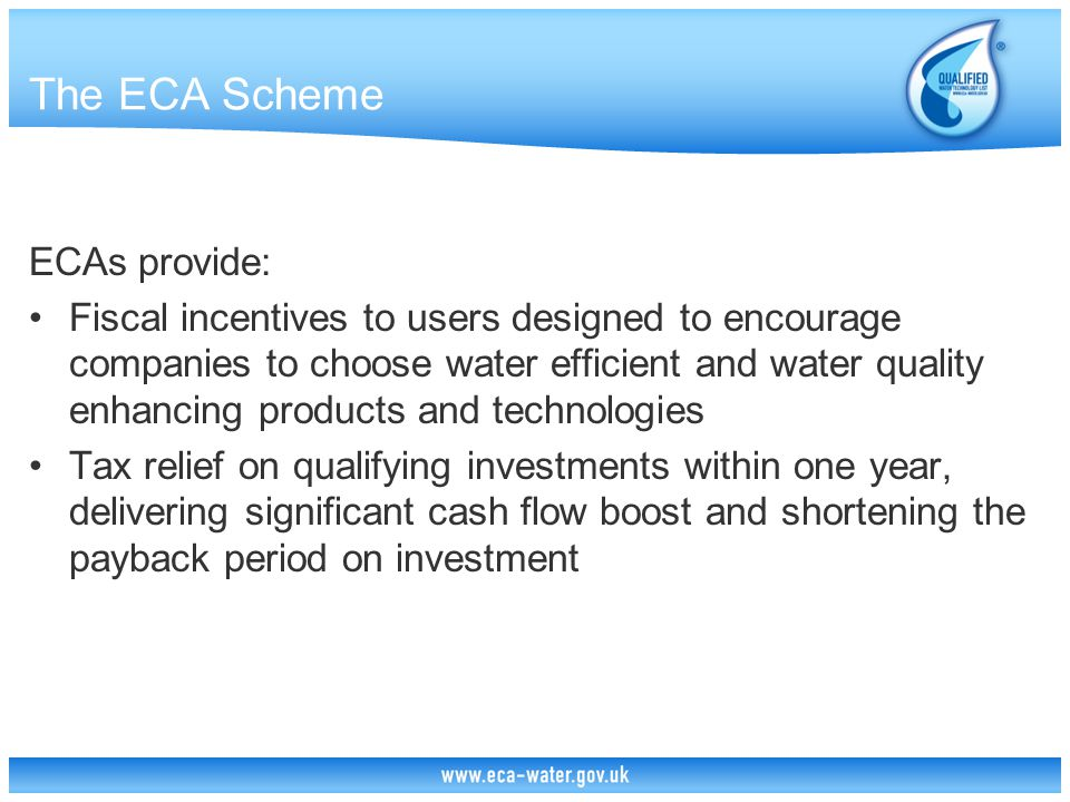 The ECA Scheme ECAs provide: Fiscal incentives to users designed to encourage companies to choose water efficient and water quality enhancing products and technologies Tax relief on qualifying investments within one year, delivering significant cash flow boost and shortening the payback period on investment