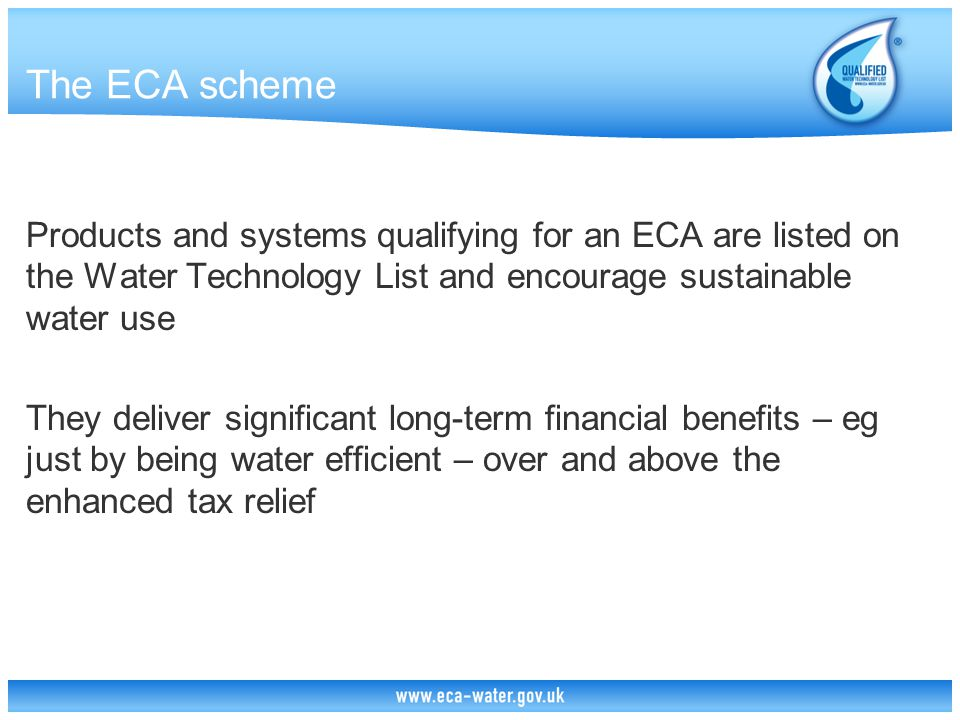 The ECA scheme Products and systems qualifying for an ECA are listed on the Water Technology List and encourage sustainable water use They deliver significant long-term financial benefits – eg just by being water efficient – over and above the enhanced tax relief