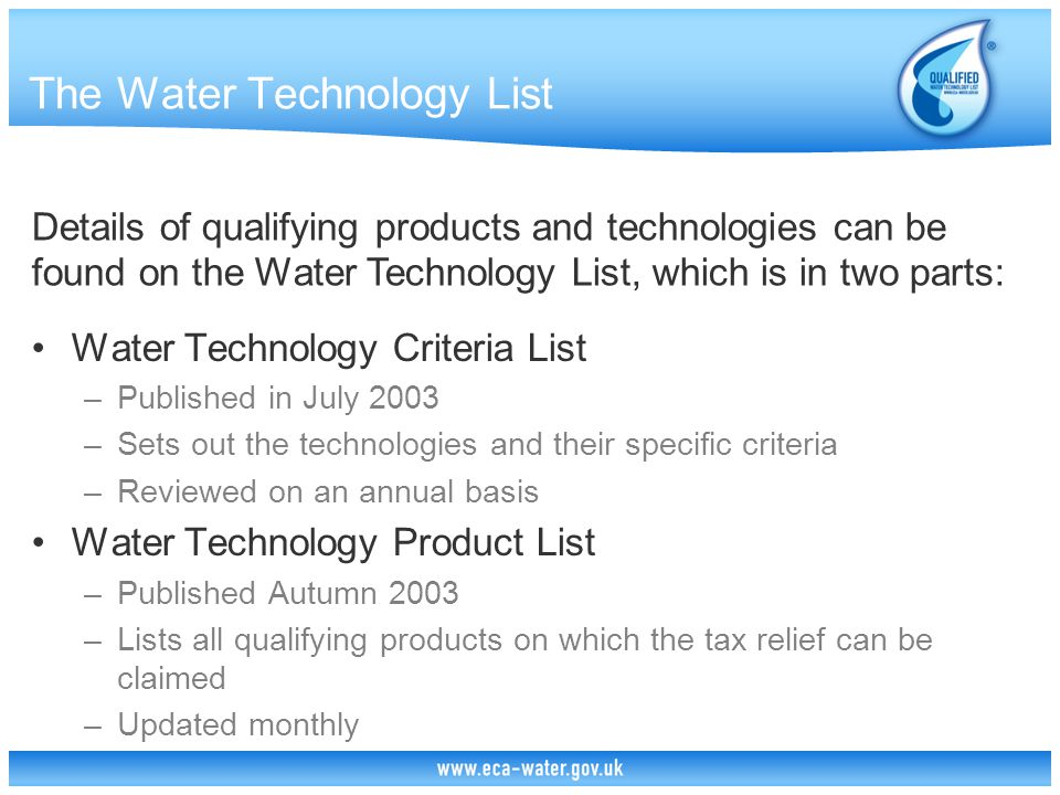 The Water Technology List Water Technology Criteria List –Published in July 2003 –Sets out the technologies and their specific criteria –Reviewed on an annual basis Water Technology Product List –Published Autumn 2003 –Lists all qualifying products on which the tax relief can be claimed –Updated monthly Details of qualifying products and technologies can be found on the Water Technology List, which is in two parts: