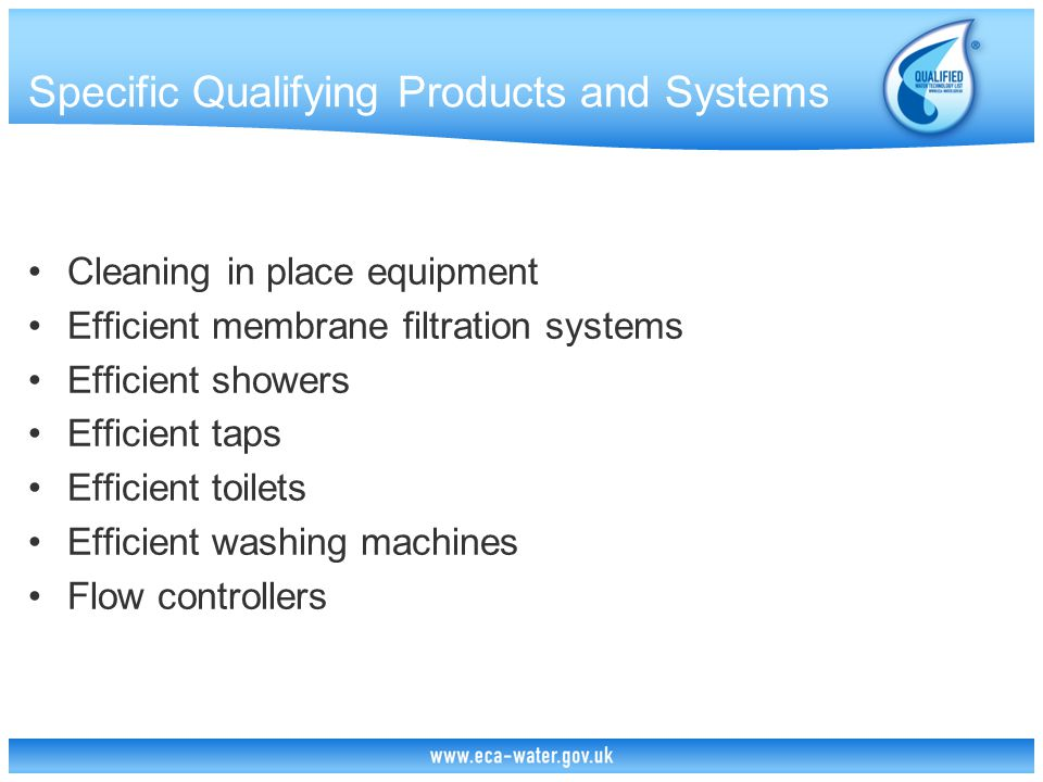 Specific Qualifying Products and Systems Leakage detection equipment Meters and monitoring equipment Rainwater harvesting equipment Small scale slurry and sludge dewatering equipment Vehicle wash water reclaim units Water efficient industrial cleaning equipment Water management equipment for mechanical seals