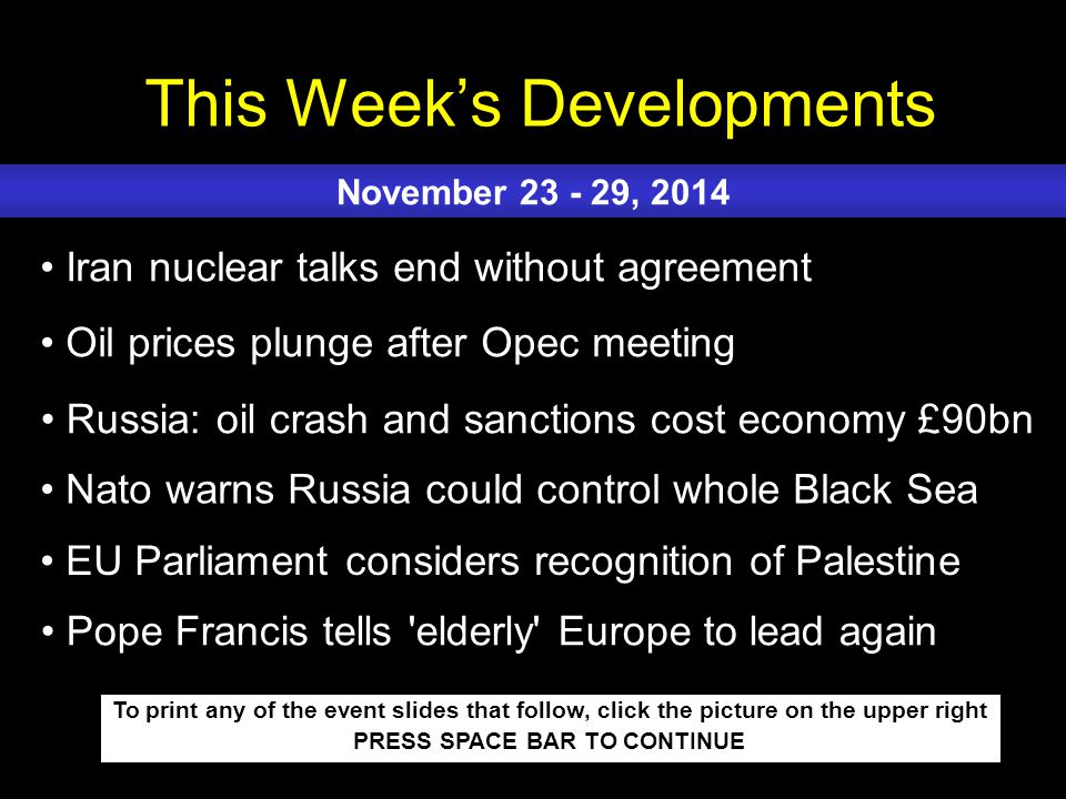 This Week's Developments To print any of the event slides that follow, click the picture on the upper right PRESS SPACE BAR TO CONTINUE Iran nuclear talks end without agreement Oil prices plunge after Opec meeting Russia: oil crash and sanctions cost economy £90bn Nato warns Russia could control whole Black Sea EU Parliament considers recognition of Palestine November 23 - 29, 2014 Pope Francis tells elderly Europe to lead again