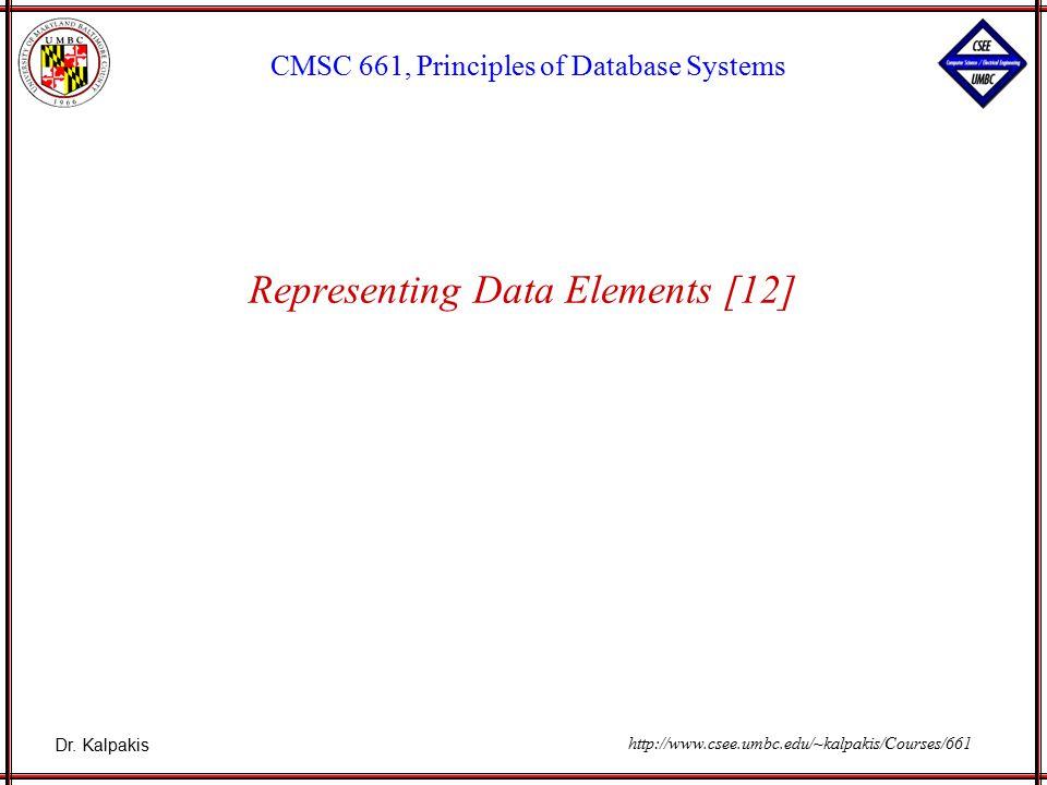 Dr. Kalpakis CMSC 661, Principles of Database Systems http://www.csee.umbc.edu/~kalpakis/Courses/661 Representing Data Elements [12]