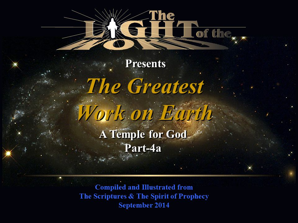 Compiled and Illustrated from The Scriptures & The Spirit of Prophecy September 2014 Presents The Greatest Work on Earth The Greatest Work on Earth A