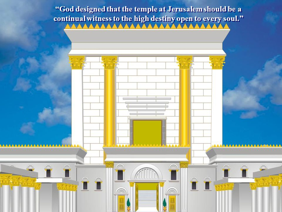 """""""God designed that the temple at Jerusalem should be a continual witness to the high destiny open to every soul."""""""