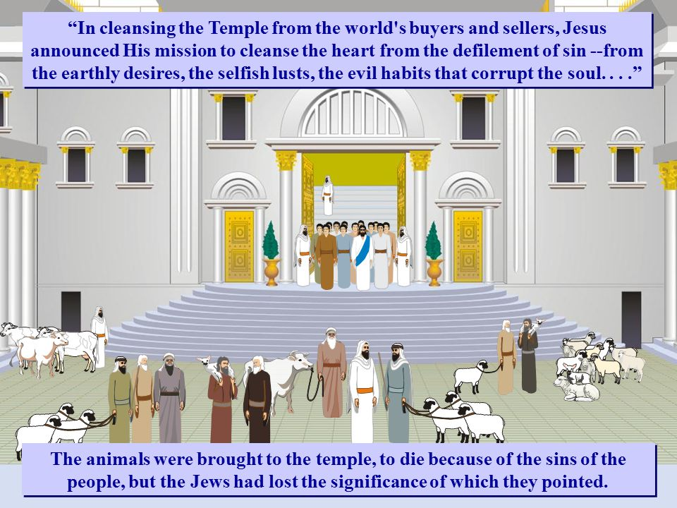 In cleansing the Temple from the world s buyers and sellers, Jesus announced His mission to cleanse the heart from the defilement of sin --from the earthly desires, the selfish lusts, the evil habits that corrupt the soul.... The animals were brought to the temple, to die because of the sins of the people, but the Jews had lost the significance of which they pointed.