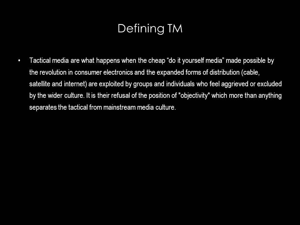 Defining TM Tactical media are what happens when the cheap do it yourself media made possible by the revolution in consumer electronics and the expanded forms of distribution (cable, satellite and internet) are exploited by groups and individuals who feel aggrieved or excluded by the wider culture.