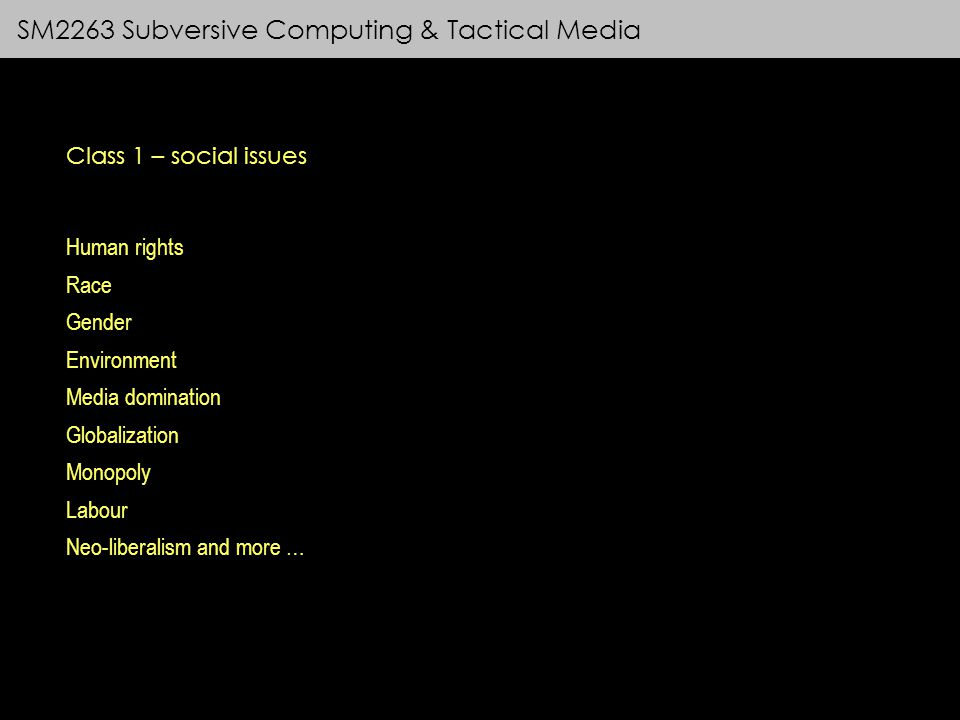 SM2263 Subversive Computing & Tactical Media Class 1 – social issues Human rights Race Gender Environment Media domination Globalization Monopoly Labour Neo-liberalism and more …