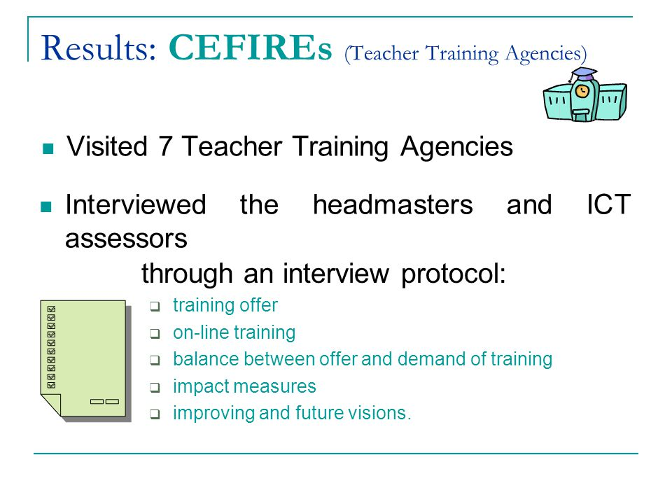 Results: CEFIREs (Teacher Training Agencies) Visited 7 Teacher Training Agencies Interviewed the headmasters and ICT assessors through an interview protocol:  training offer  on-line training  balance between offer and demand of training  impact measures  improving and future visions.