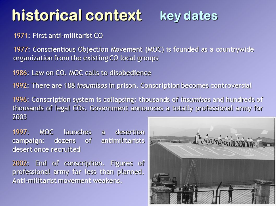 historical context key dates 1971: First anti-militarist CO 1977: Conscientious Objection Movement (MOC) is founded as a countrywide organization from the existing CO local groups 1986: Law on CO.