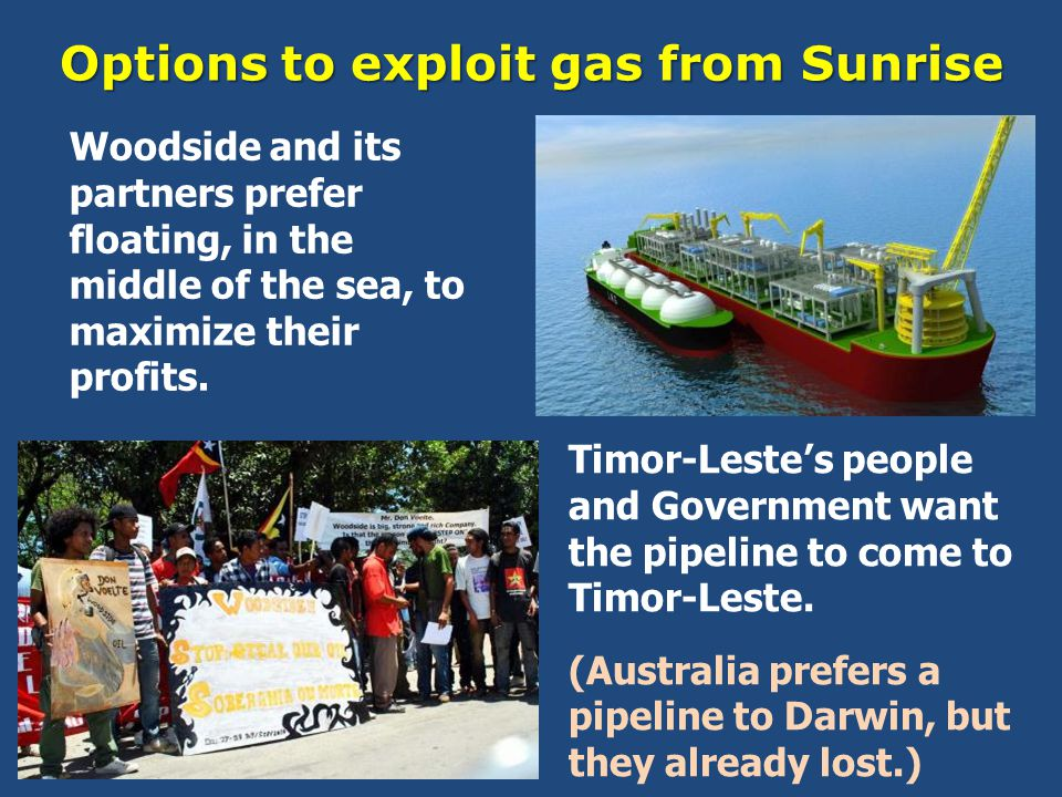 Options to exploit gas from Sunrise Timor-Leste's people and Government want the pipeline to come to Timor-Leste.