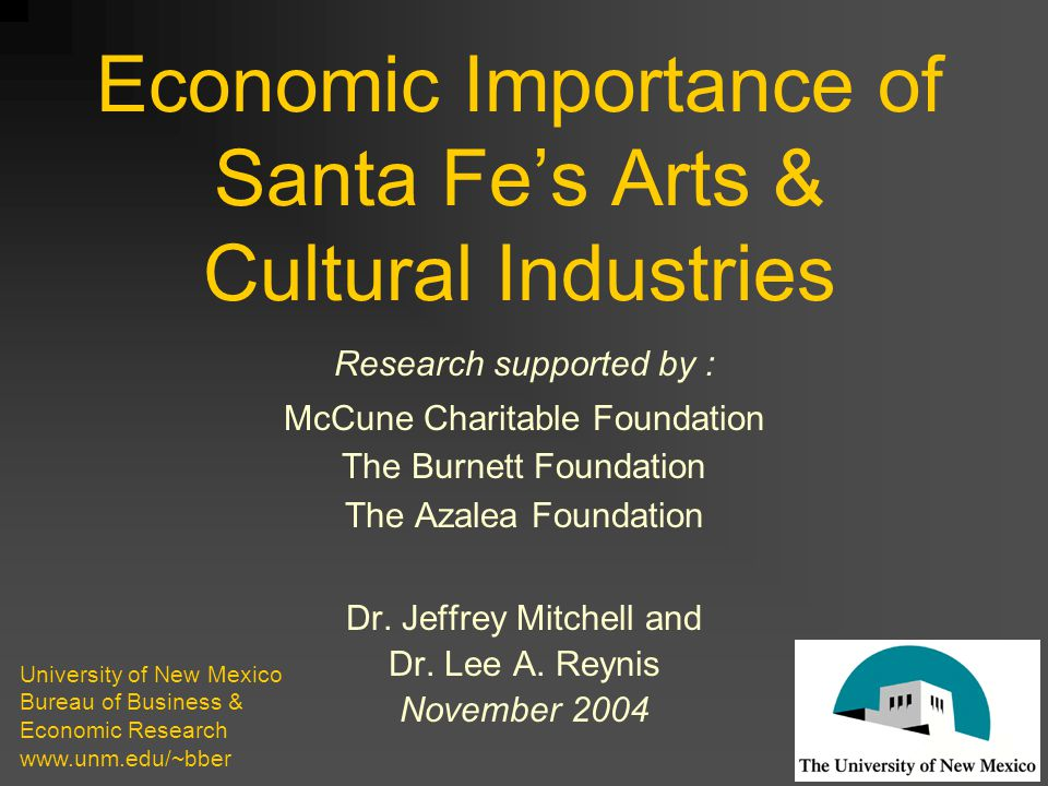Economic Importance of Santa Fe's Arts & Cultural Industries Research supported by : McCune Charitable Foundation The Burnett Foundation The Azalea Foundation Dr.
