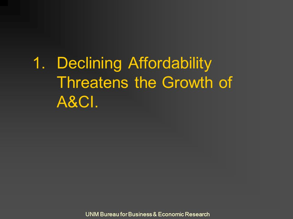 UNM Bureau for Business & Economic Research 1.Declining Affordability Threatens the Growth of A&CI.