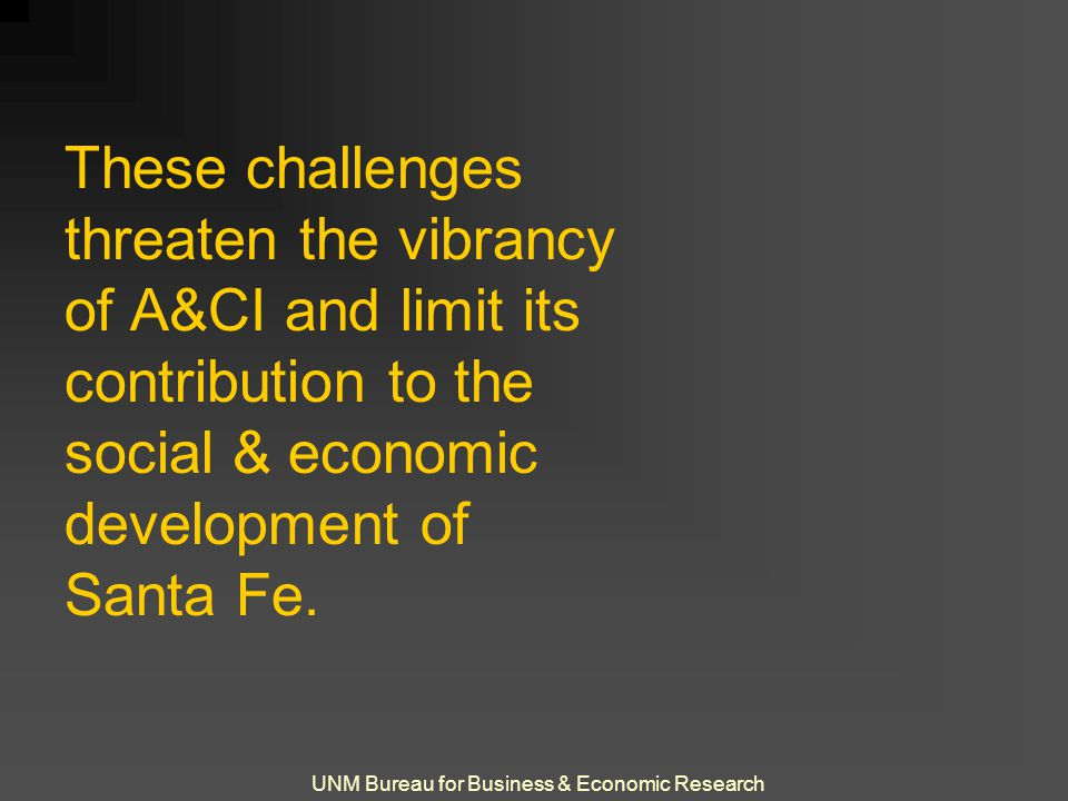UNM Bureau for Business & Economic Research These challenges threaten the vibrancy of A&CI and limit its contribution to the social & economic develop
