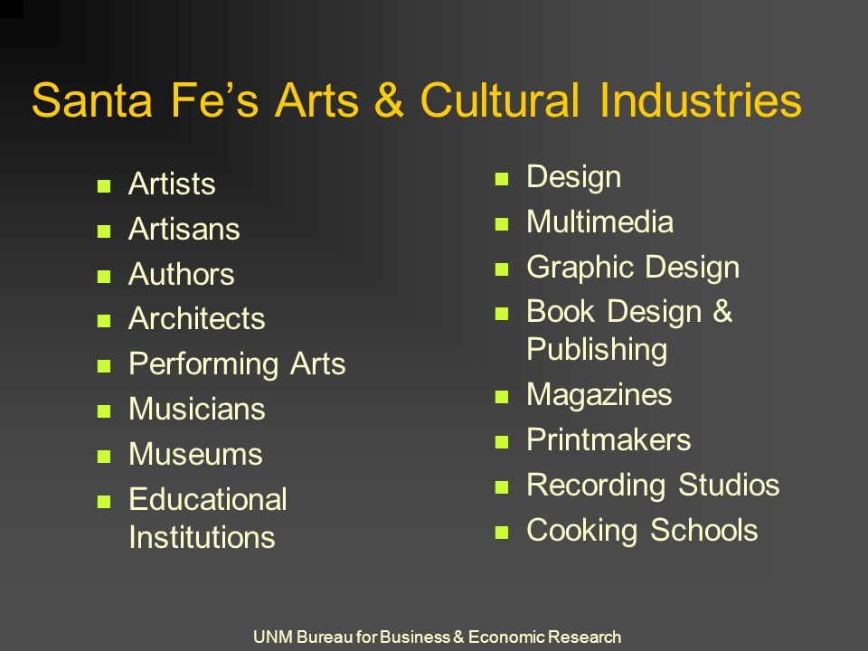 UNM Bureau for Business & Economic Research Santa Fe's Arts & Cultural Industries Artists Artisans Authors Architects Performing Arts Musicians Museums Educational Institutions Design Multimedia Graphic Design Book Design & Publishing Magazines Printmakers Recording Studios Cooking Schools