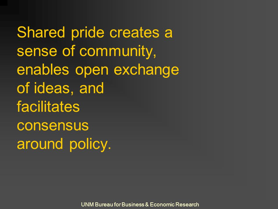 UNM Bureau for Business & Economic Research Shared pride creates a sense of community, enables open exchange of ideas, and facilitates consensus around policy.