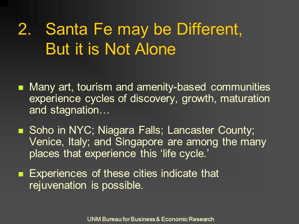 UNM Bureau for Business & Economic Research 2.Santa Fe may be Different, But it is Not Alone Many art, tourism and amenity-based communities experience cycles of discovery, growth, maturation and stagnation… Soho in NYC; Niagara Falls; Lancaster County; Venice, Italy; and Singapore are among the many places that experience this 'life cycle.' Experiences of these cities indicate that rejuvenation is possible.