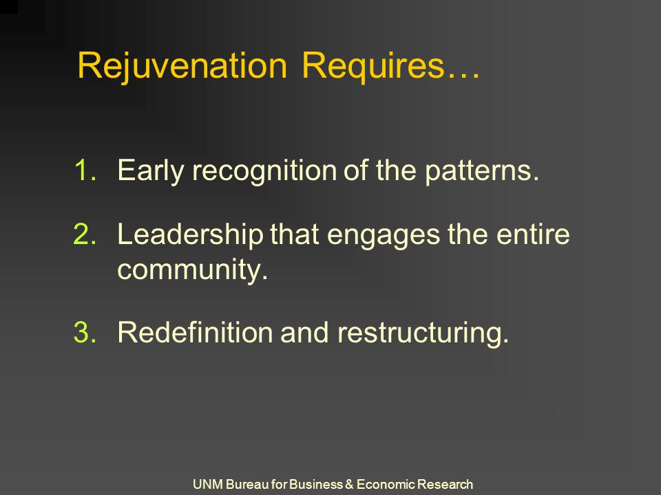 UNM Bureau for Business & Economic Research Rejuvenation Requires… 1.Early recognition of the patterns. 2.Leadership that engages the entire community