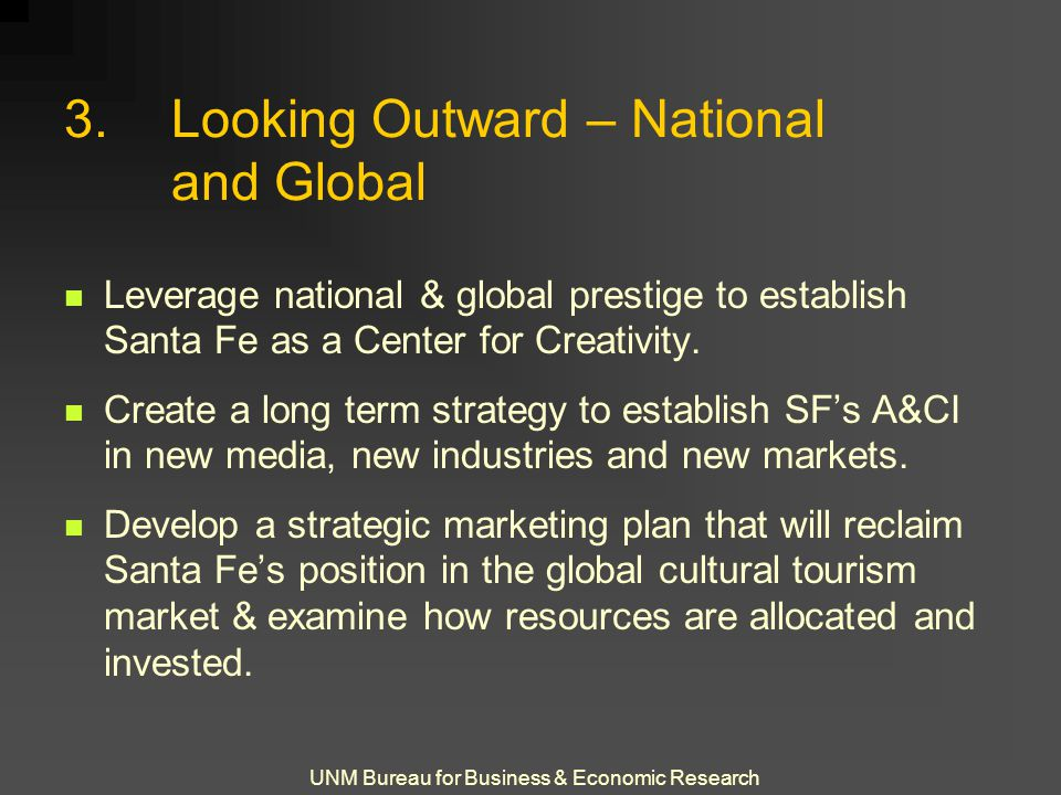 UNM Bureau for Business & Economic Research 3.Looking Outward – National and Global Leverage national & global prestige to establish Santa Fe as a Cen