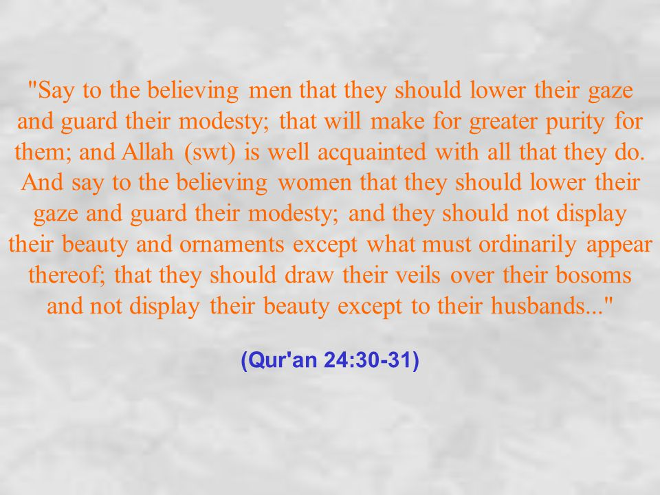 Say to the believing men that they should lower their gaze and guard their modesty; that will make for greater purity for them; and Allah (swt) is well acquainted with all that they do.