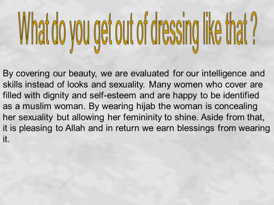 By covering our beauty, we are evaluated for our intelligence and skills instead of looks and sexuality.