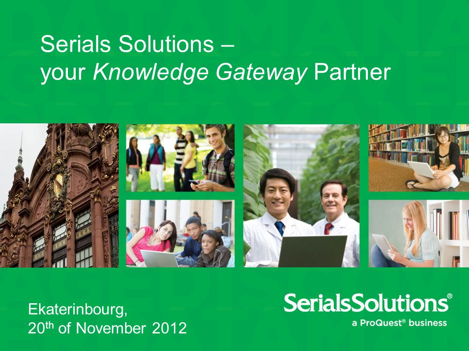 Serials Solutions – your Knowledge Gateway Partner Ekaterinbourg, 20 th of November 2012