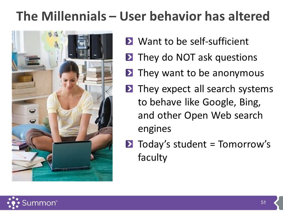 The Millennials – User behavior has altered Want to be self-sufficient They do NOT ask questions They want to be anonymous They expect all search systems to behave like Google, Bing, and other Open Web search engines Today's student = Tomorrow's faculty 51