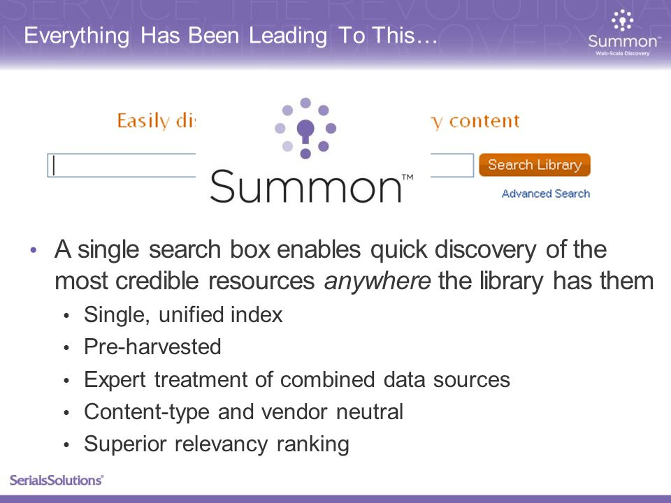 Everything Has Been Leading To This… A single search box enables quick discovery of the most credible resources anywhere the library has them Single, unified index Pre-harvested Expert treatment of combined data sources Content-type and vendor neutral Superior relevancy ranking