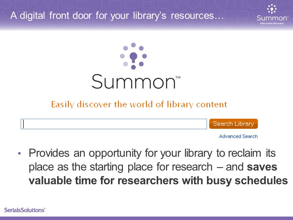 A digital front door for your library's resources… Provides an opportunity for your library to reclaim its place as the starting place for research – and saves valuable time for researchers with busy schedules