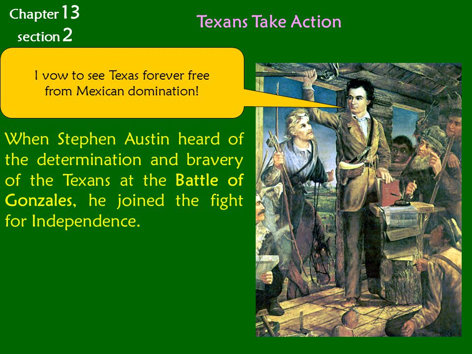 Texans Take Action When Stephen Austin heard of the determination and bravery of the Texans at the Battle of Gonzales, he joined the fight for Independence.