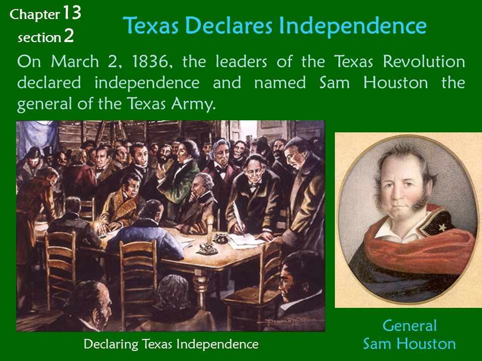 Texas Declares Independence On March 2, 1836, the leaders of the Texas Revolution declared independence and named Sam Houston the general of the Texas Army.