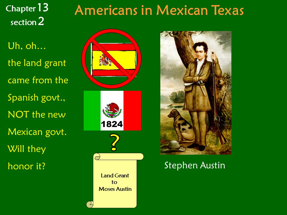 Americans in Mexican Texas Stephen Austin Land Grant to Moses Austin Uh, oh… the land grant came from the Spanish govt., NOT the new Mexican govt.