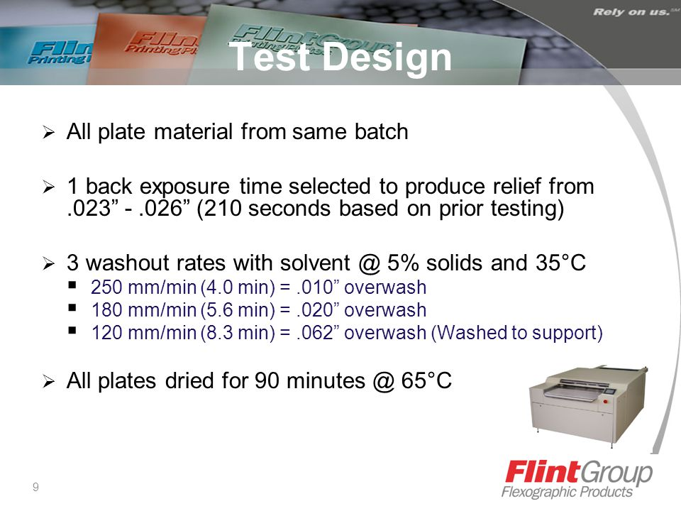 9 Test Design  All plate material from same batch  1 back exposure time selected to produce relief from.023 -.026 (210 seconds based on prior testing)  3 washout rates with solvent @ 5% solids and 35°C  250 mm/min (4.0 min) =.010 overwash  180 mm/min (5.6 min) =.020 overwash  120 mm/min (8.3 min) =.062 overwash (Washed to support)  All plates dried for 90 minutes @ 65°C