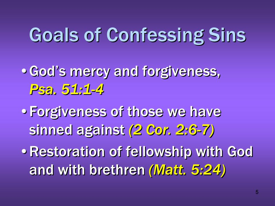 5 Goals of Confessing Sins God's mercy and forgiveness, Psa. 51:1-4 Forgiveness of those we have sinned against (2 Cor. 2:6-7) Restoration of fellowsh