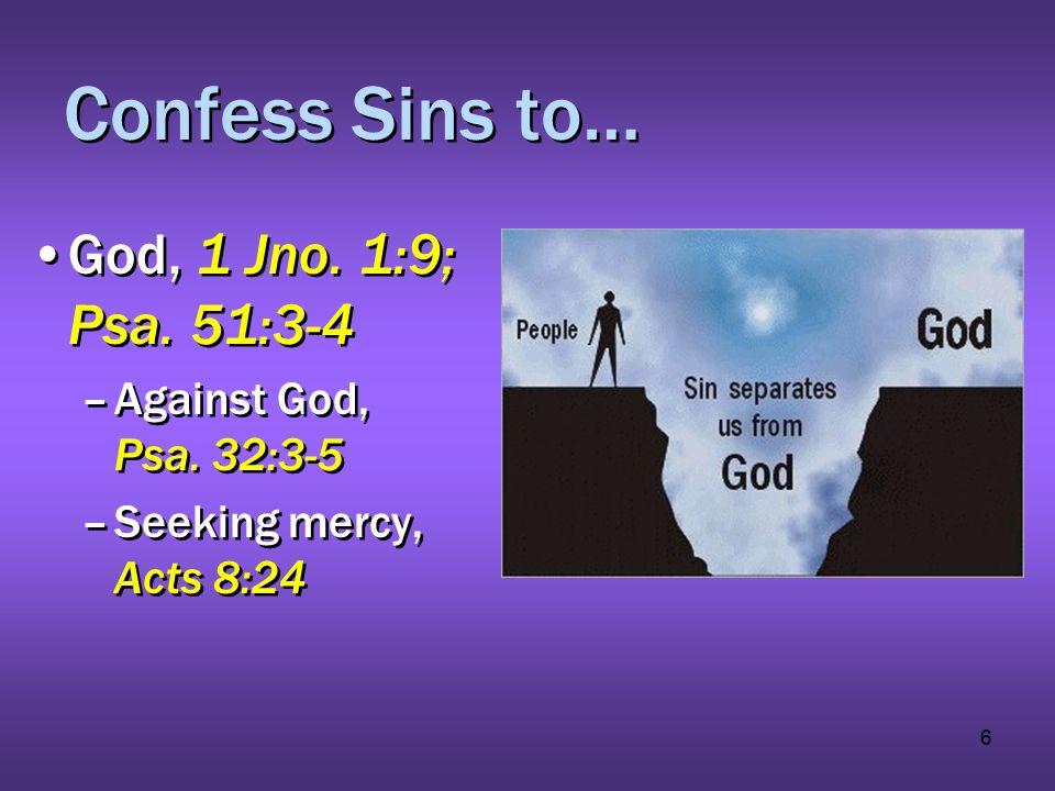 6 Confess Sins to… God, 1 Jno. 1:9; Psa. 51:3-4 –Against God, Psa. 32:3-5 –Seeking mercy, Acts 8:24 God, 1 Jno. 1:9; Psa. 51:3-4 –Against God, Psa. 32