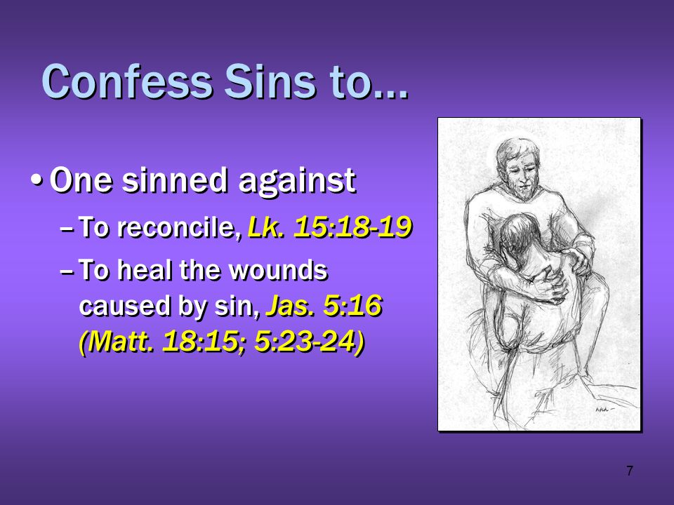 7 Confess Sins to… One sinned against –To reconcile, Lk. 15:18-19 –To heal the wounds caused by sin, Jas. 5:16 (Matt. 18:15; 5:23-24) One sinned again