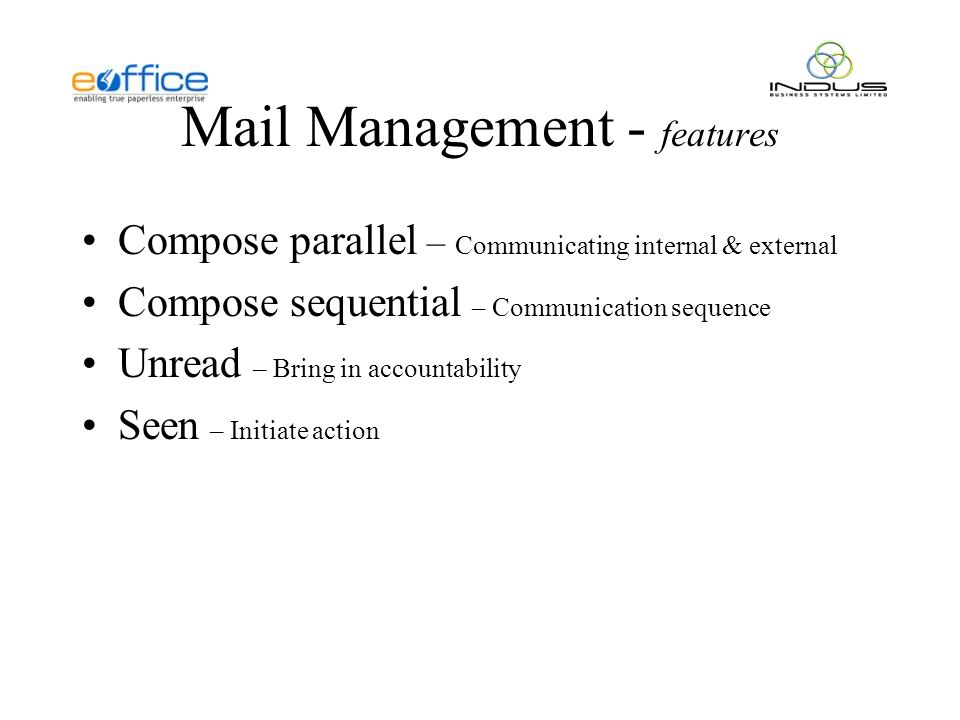 Mail Management - features Compose parallel – Communicating internal & external Compose sequential – Communication sequence Unread – Bring in accountability Seen – Initiate action