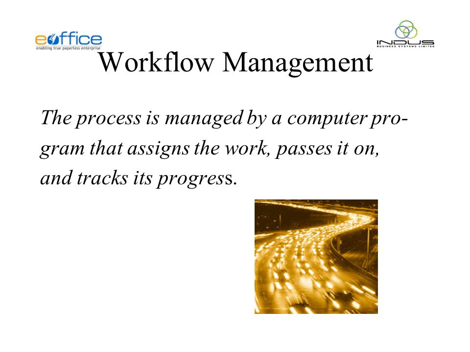 Workflow Management The process is managed by a computer pro- gram that assigns the work, passes it on, and tracks its progress.