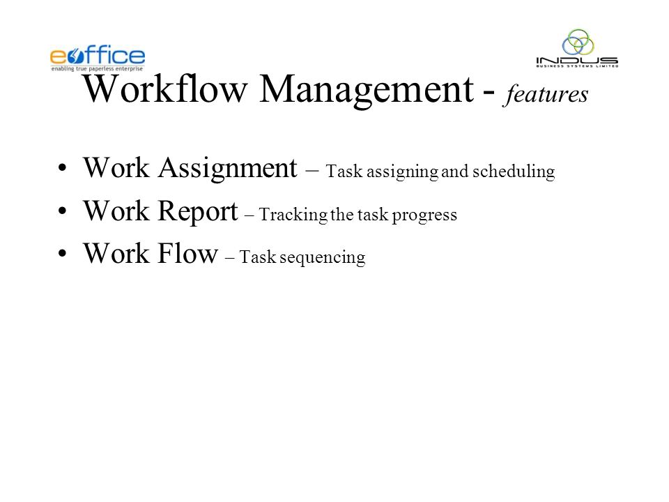 Workflow Management - features Work Assignment – Task assigning and scheduling Work Report – Tracking the task progress Work Flow – Task sequencing